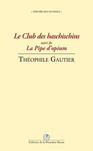 Théophile Gautier - Le club des haschischins - Suivi de La pipe d'opium.