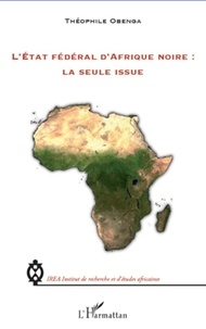 Théophile Obenga - L'Etat fédéral d'Afrique noire : La seule issue.