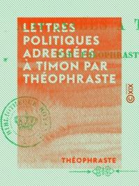 Théophraste - Lettres politiques adressées à Timon par Théophraste.