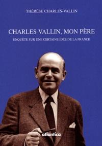 Thérèse Charles-Vallin - Charles Vallin, mon père - Enquête sur une certaine idée de la France.