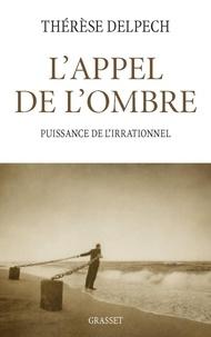 Thérèse Delpech - L'appel de l'ombre - Puissance de l'irrationnel.