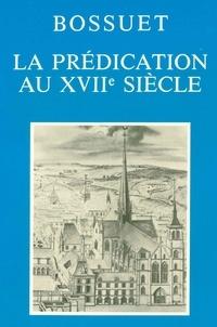 Thérèse Goyet et Jean-Pierre Collinet - La prédication au XVIIe siècle - Actes du Colloque tenu à Dijon les 2, 3 et 4 décembre 1977 pour le trois cent cinquantième anniversaire de la naissance de Bossuet.