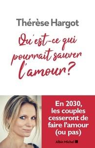 Thérèse Hargot - Qu'est-ce qui pourrait sauver l'amour ?.
