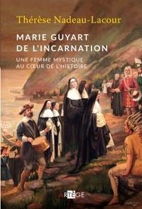 Thérèse Nadeau-Lacour - Marie Guyart de l'Incarnation - Une femme mystique au coeur de l'histoire.