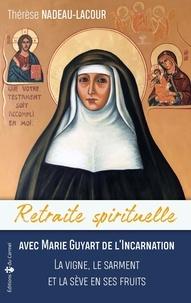 Thérèse Nadeau-Lacour - Retraite spirituelle avec Marie Guyart de l'Incarnation - La vigne, le sarment et la sève en ses fruits.