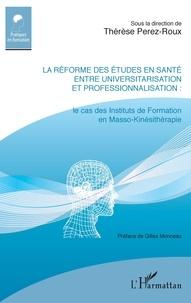 Thérèse Perez-Roux - La réforme des études en santé entre universitarisation et professionnalisation - Le cas des Instituts de Formation en Masso-Kinésithérapie.