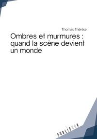 Thérèse Thomas - Ombres et murmures : quand la scene devient un monde.
