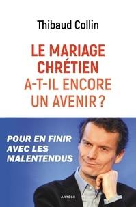 Thibaud Collin - Le mariage chrétien a-t-il encore un avenir ? - Pour en finir avec les malentendus.