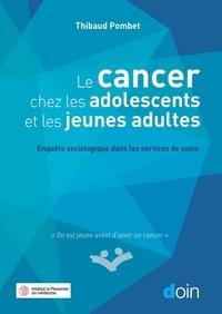 Thibaud Pombet - Le cancer chez les adolescents et les jeunes adultes - Enquête sociologique dans les services de soins.