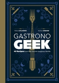 Thibaud Villanova et Maxime Léonard - Gastronogeek - 42 Recipes from Your Favorite Imaginary Worlds.