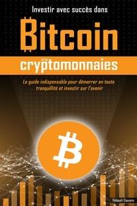 Thibault Coussin - Investir avec succès dans Bitcoin et les cryptomonnaies (Edition Premium en couleurs) - Le guide indispensable pour démarrer en toute sécurité et investir sur l'avenir.