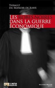 Thibault du Manoir de Juaye - Les robes noires dans la guerre économique.