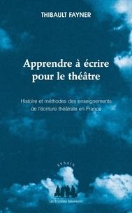 Thibault Fayner - Apprendre à écrire pour le théâtre - Histoire et méthodes des enseignements de l'écriture théâtrale en France.