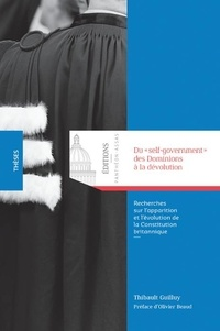 """Thibault Guilluy - Du """"self-government"""" des Dominions à la dévolution - Recherches sur l'apparition et l'évolution de la Constitution britannique."""