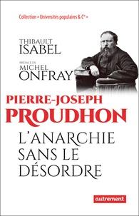 Thibault Isabel - Pierre-Joseph Proudhon - L'anarchie sans le désordre.