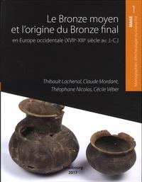 Thibault Lachenal et Claude Mordant - Le Bronze moyen et l'origine du Bronze final en Europe occidentale, de la Méditerranée aux pays nordiques (XVIIe-XIIIe siècle avant notre ère).