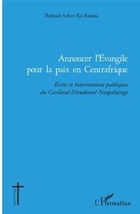 Thibault Sylver Ko-Batoka - Annoncer l'Evangile pour la paix en Centrafrique - Ecrits et Interventions publiques du Cardinal Dieudonné Nzapalainga.