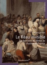 Thibault Weitzel - Le fléau invisible - La dernière épidémie de choléra en France.