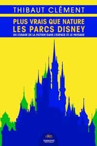 Thibaut Clément - Plus vrais que nature : les parcs Disney.