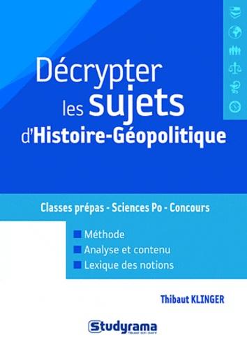 Décrypter les sujets d'histoire-géopolitique. Classes prépas, Sciences Po, Concours - Thibaut Klinger,Annie Reithmann