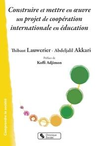 Thibaut Lauwerier et Abdeljalil Akkari - Construire et mettre en oeuvre un projet de coopération internationale en éducation.