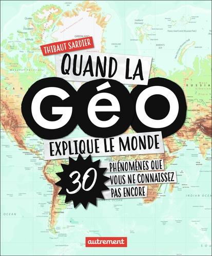 Quand la géo explique le monde. 40 phénomènes que vous ne connaissez pas encore
