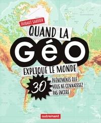 Thibaut Sardier - Quand la géo explique le monde - 40 phénomènes que vous ne connaissez pas encore.