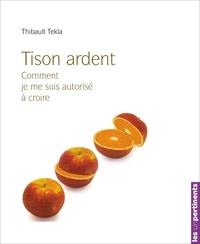 Thibaut Tekla - Tison ardent - Comment je me suis autorisé à croire.