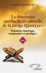 Thierno Hammadi Ba - La dimension spirituelle et culturelle de la tariqa tijjaniyya - Définition, historique, composantes et pratiques Tome 1.