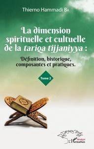 Thierno Hammadi Ba - La dimension spirituelle et culturelle de la Tariqa tijjaniyya - Définition, historique, composantes et pratiques Tome 2.