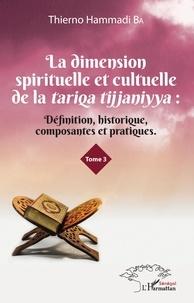Thierno Hammadi Ba - La dimension spirituelle et culturelle de la tariqa tijjaniyya - Définition, historique, composantes et pratiques Tome 3.
