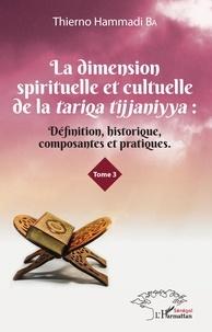 La dimension spirituelle et culturelle de la tariqa tijjaniyya - Définition, historique, composantes et pratiques Tome 3.pdf