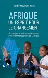 Thierno Mountaga Mbow - Afrique, un esprit pour le changement - Stratégies et solutions adaptées pour le développement de l'Afrique.
