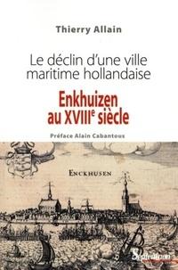 Thierry Allain - Enkhuizen au XVIIIe siècle - Le déclin d'une ville maritime hollandaise.