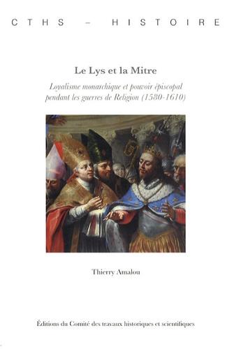 Thierry Amalou - Le Lys et la Mitre - Loyalisme monarchique et pouvoir épiscopal pendant les guerres de Religion (1580-1610).