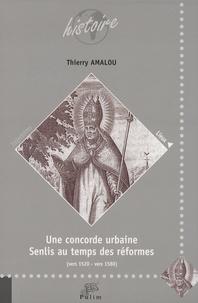 Thierry Amalou - Une concorde urbaine - Senlis au temps des réformes (vers 1520 - vers 1580).