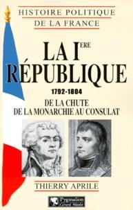 Thierry Aprile - LA IERE REPUBLIQUE 1792-1804. - De la chute de la Monarchie au Consulat.