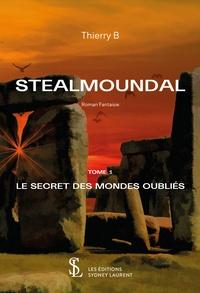 Thierry B - Stealmoundal Tome 1 : Le secret des mondes oubliés.