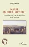 Thierry Bangui - La ville, un défi du XXIe siècle - Essai sur les enjeux de développement urbain en Afrique.