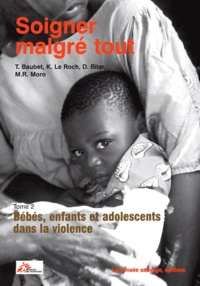 Thierry Baubet et Marie Rose Moro - Soigner malgré tout - Tome 2, Bébés, enfants et adolescents dans la violence.