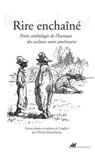 Thierry Beauchamp - Rire enchaîné - Petite anthologie de l'humour des esclaves noirs américains.