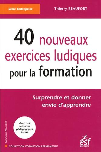 Thierry Beaufort - 40 nouveaux exercices ludiques pour la formation - Surprendre et donner envie d'apprendre.