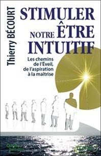 Thierry Bécourt - Stimuler notre être intuitif - Les chemins de l'Eveil, de l'aspiration à la maîtrise....