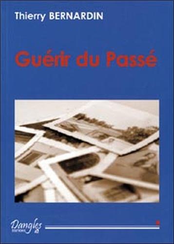 Thierry Bernardin - Guérir du passé - Comment vous libérer des traumatismes qui vous entravent.