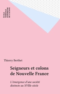 Thierry Berthet - Seigneurs et colons de Nouvelle France - L'émergence d'une société distincte au XVIIIe siècle.