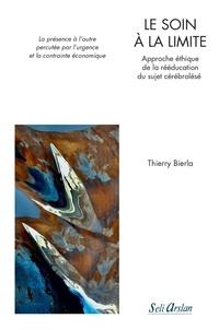 Thierry Bierla - Le soin à la limite - Approche éthique de la rééducation du sujet cérébrolésé - La présence à l'autre percutée par l'urgence et la contrainte économique.