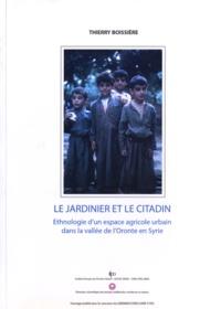 Thierry Boissière - Le jardinier et le citadin - Ethnologie d'un espace agricole urbain dans la vallée de l'Oronte en Syrie.