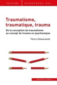 Thierry Bokanowski - Traumatisme, traumatique, trauma - De la conception du traumatisme au concept de trauma en psychanalyse.