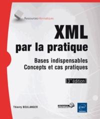 Thierry Boulanger - XML par la pratique - Bases indispensables, concepts et cas pratiques.