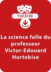 Thierry Bouquet - THEATRALE  : La science folle du professeur Victor-Édouard Hurtebise - Une pièce de théâtre à télécharger.